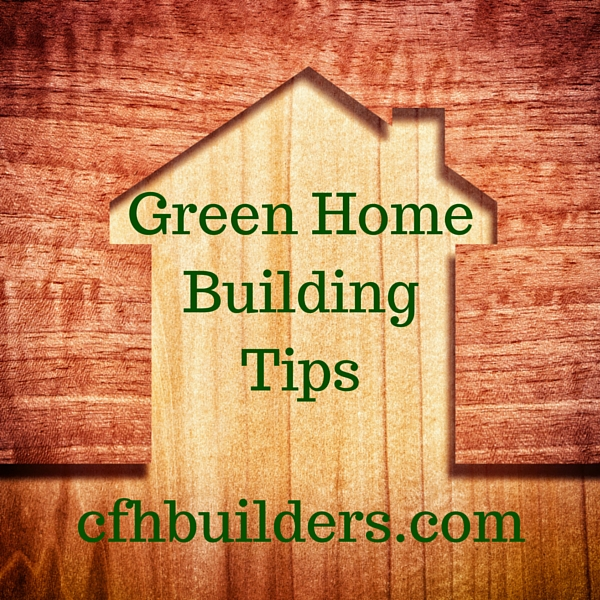 Green home building tips cfh builders for Save money building a house